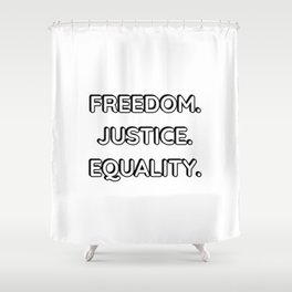 FREEDOM . JUSTICE. EQUALITY. Shower Curtain