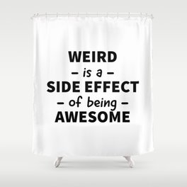 Weird is a Side Effect of Being Awesome Shower Curtain