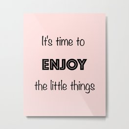 It's time to enjoy little things Metal Print