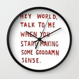 Hey world, talk to me when you start making some goddamn sense Wall Clock
