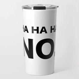 HA HA HA NO. Travel Mug