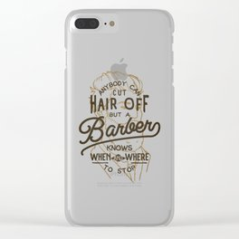 Anybody Can Cut Hair Off, But A Barber Knows When And Where To Stop Clear iPhone Case