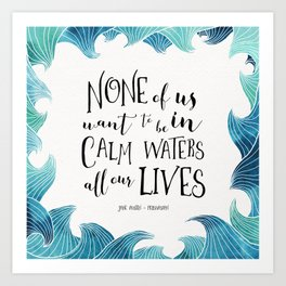 None of us want to be in calm waters all our lives Art Print