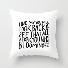 One day you will look back and see that all along, you were blooming Throw Pillow