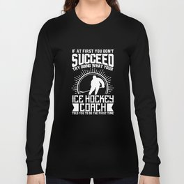 Ice Hockey Coach Shirt Try Doing What Your Ice Hockey Coach Told You To Do Long Sleeve T-shirt