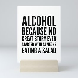 ALCOHOL BECAUSE NO GREAT STORY EVER STARTED WITH SOMEONE EATING A SALAD Mini Art Print