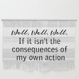 well, well, well, if it isn't the consequences of my actions Wall Hanging