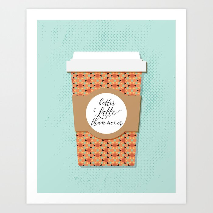Better Latte Than Never Art Print
