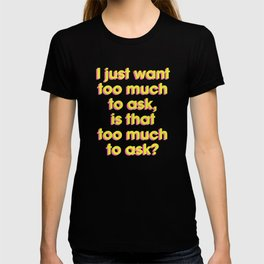 I Just Want Too Much To Ask, Is That Too Much To Ask? T-shirt