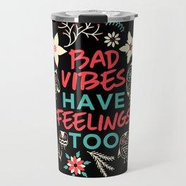 Bad vibes have feelings too Travel Mug