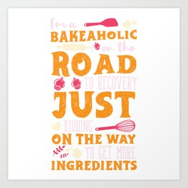I'm A Bakeaholic On The Road To Recovery Just Kidding On The Way To Get More Ingredients T-shirt Art Print