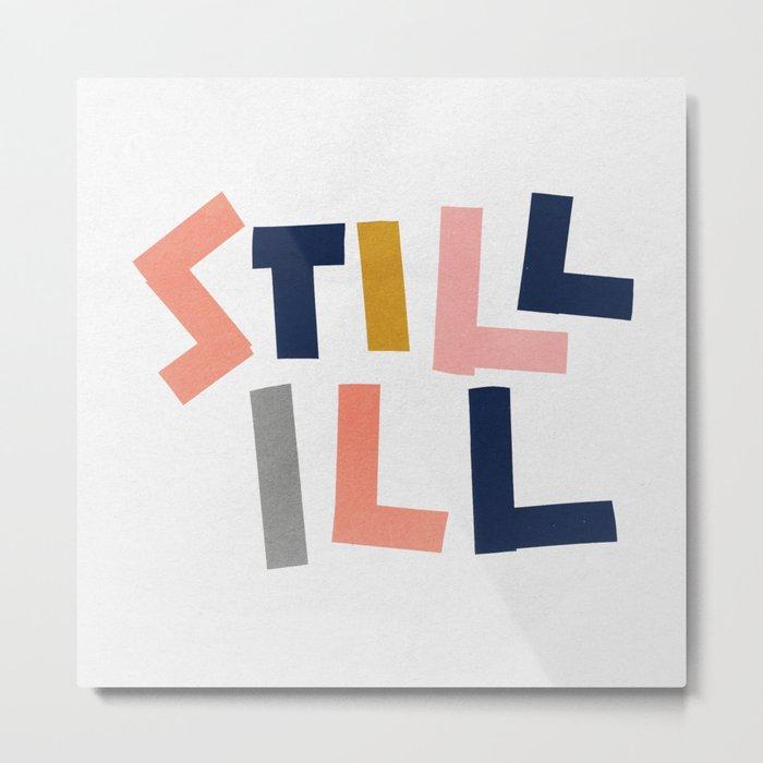 Still Ill Metal Print