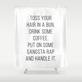 Toss Your Hair In A Bun, Drink Some Coffee, Put On Some Gangsta Rap and Handle It Minimal Shower Curtain
