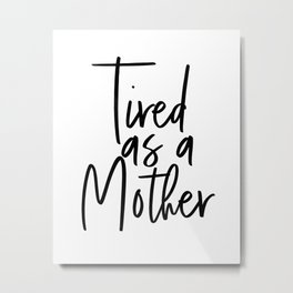 Tired as a Mother Digital File Metal Print