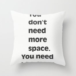 You don't need more space. You need less stuff. Throw Pillow