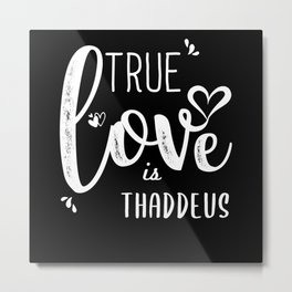 Thaddeus Name, True Love is Thaddeus Metal Print