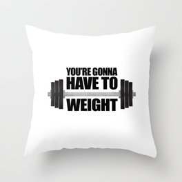 You're Gonna Have To Weight Throw Pillow