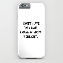 Funny i don't have gray hair i have wisdom iPhone Case