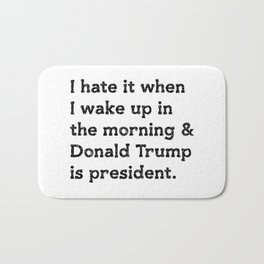 I hate it when I wake up in the morning and Donald Trump is president Bath Mat