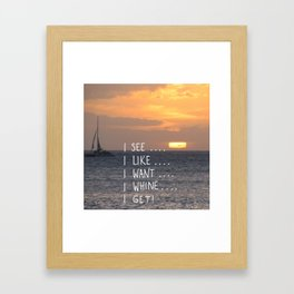 I see, I like, I want, I whine, I get! Framed Art Print