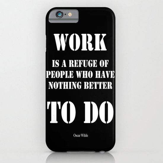 """Work is a refuge of people who have nothing better to do"" -  Oscar Wilde iPhone & iPod Case"