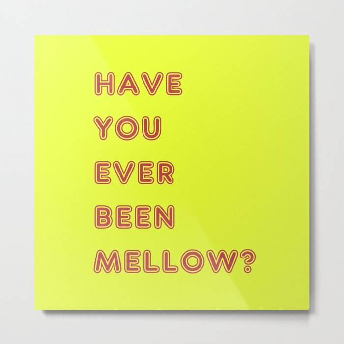 Have You Ever Been Mellow ? Metal Print