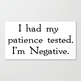 I had my patience tested. I'm negative. Canvas Print