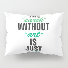 The earth without art is just eh Pillow Sham