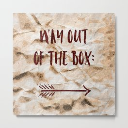 WAY OUT OF THE BOX Metal Print