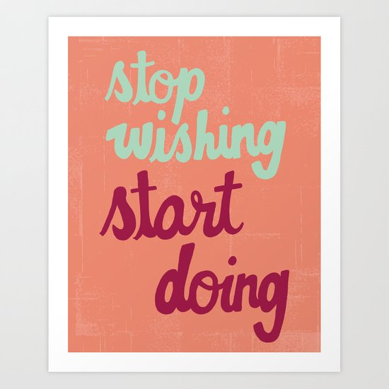 Stop Wishing, Start Doing Art Print