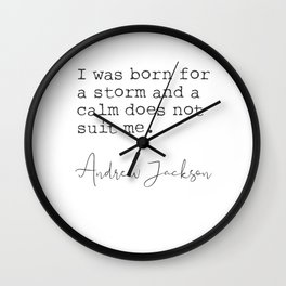 Andrew Jackson. I was born for a storm and a calm does not suit me. Wall Clock