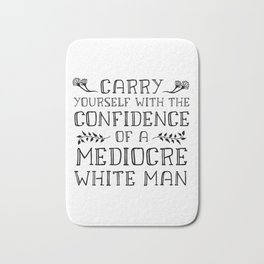 Carry Yourself With the Confidence of a Mediocre White Man Bath Mat
