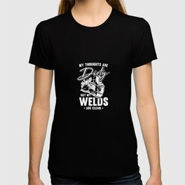 My Thoughts Are Dirty But My Welds Are Clean For A Welder T-shirt