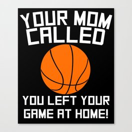 Your Mom Called You Left Your Game At Home Basketball Canvas Print