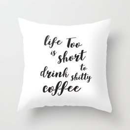 Life is too short to drink shitty coffee Quote Throw Pillow