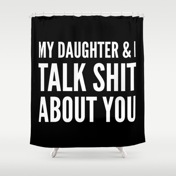 My Daughter & I Talk Shit About You (Black & White) Shower Curtain