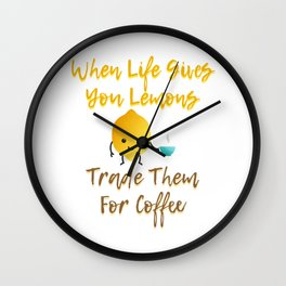 When Life Gives You Lemons Trade Them For Coffee Wall Clock
