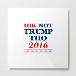 IDK Not Trump Though 2016 Metal Print