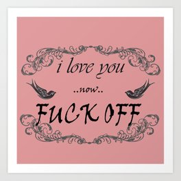 I love you now fuck off Art Print