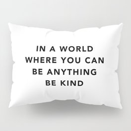 In a world where you can be anything be kind Pillow Sham
