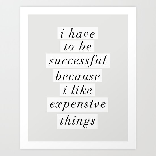 I Have to Be Successful Because I Like Expensive Things monochrome typography home wall decor by themotivatedtype