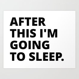 After this i'm going to sleep Art Print