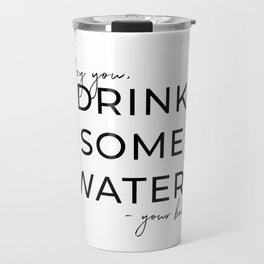 HEY YOU DRINK SOME WATER Travel Mug