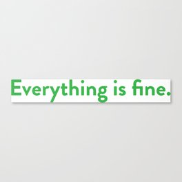Everything is fine. Canvas Print