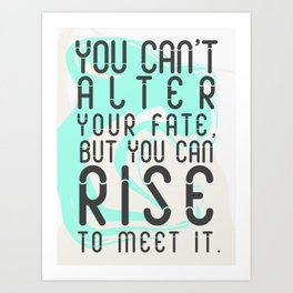 You can't alter your fate, but you can rise to meet it Art Print