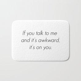 If you talk to me and it's awkward, it's on you. Bath Mat