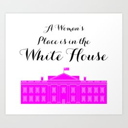 A Women's Place is in the White House Art Print