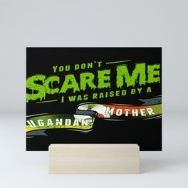 You Don't Scare Me I Was Raised By A Ugandan Mother Mini Art Print