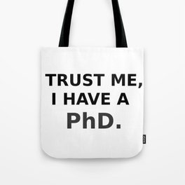 Trust me, I have a PhD. Tote Bag