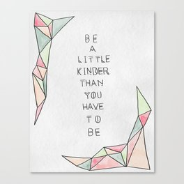 Be a Little Kinder than You have to Be Canvas Print